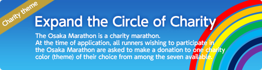 "Let's expand the circle of charity.The Osaka Marathon is a ""charity marathon.""At the time of application, all runners wishing to participate in the Osaka Marathon are asked to make a donation to one charity color (theme) of their choice from among the seven available."