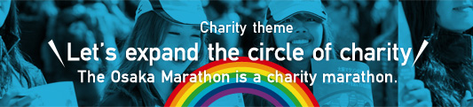 Charity Theme Let's expand the circle od charity The Osaka Marathon is a charity marathon